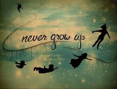 -Peter Pan  I live by this. One day youll have to grow up and it will be a sad day, so act like a child for as long as you can