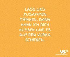 lass uns zusammen trinken,  dann kann ich Dich küssen und es auf den Vodka schieben #VisualStatement