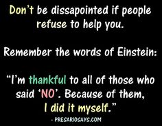 "Don't be dissapointed if people refuse to help you.    Remember the words of Einstein:  ""I'm thankful to all of those who said 'NO'. Because of them, I did it myself.""    For more inspiration, visit Presariosays.com."