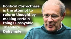 Political Correctness is the attempt to reform thought by making certain things unsayable- Theodore Dalrymple