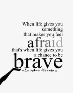 When life gives you something that makes you feel afraid that's when life gives you a chance to be brave