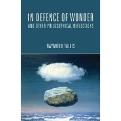 In Defence of Wonder and Other Philosophical Reflections, by Raymond Tallis Knowledge Is Power, Geography, Reflection, Medieval, Explore, History, Reading, Nature, Medicine