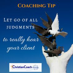Coaching Tip: Let go of all judgments to really hear your client.