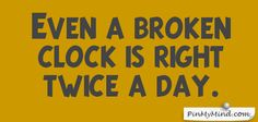 Proverbs - Even a broken clock is right twice a day.