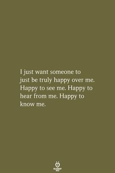 I just want someone to just be truly happy over me. Happy to see me. Happy to hear from me. Happy to know me. Emo Quotes, True Quotes, Funny Quotes, Bad Day At Work Quotes, Quotes To Live By, Inspire Quotes, Happy Tuesday Quotes, Happy Quotes, Hes Mine Quotes