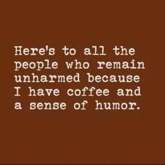 Without coffee and a sense of humour the world would be a dangerous place.