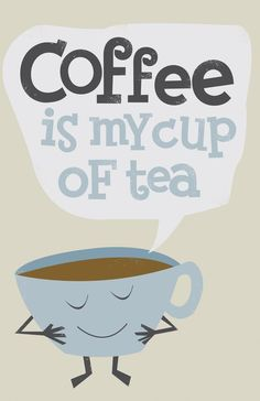 Coffee is my cup of tea.
