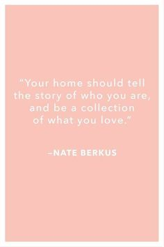 Your Home Should Tell The Story Of Who You Are & Be A Collection Of What You Love