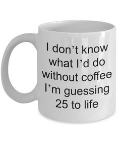Funny Coffee Mug - I Don't Know What I'd Do Without Coffee I'm Guessing 25 to Life Funny Ceramic Coffee Cup Looking for a unique holiday gift? This novelty ceramic mug from Cute But Rude is a fantastic choice! You can dress this coffee cup up a