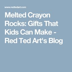 Melted Crayon Rocks: Gifts That Kids Can Make - Red Ted Art's Blog