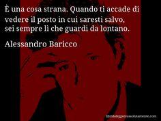 Aforisma di Alessandro Baricco , È una cosa strana. Quando ti accade di vedere il posto in cui saresti salvo, sei sempre lì che guardi da lontano.