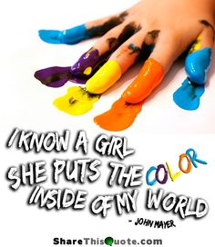 I know a girl. She puts the color inside of my world. - John Mayer.  Certainly speaks about my girls!