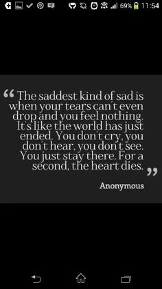 The saddest kind of sad is when your tears can't even drop and you feel nothing. It's like the world has just ended ~ Grief ~ Heartbroken ~ Heartache ~ Heartbreak ~ Loss ~ Breakup Sad Quotes, Great Quotes, Quotes To Live By, Inspirational Quotes, Qoutes, Tears Quotes, Sad Poems, Hurt Quotes, Breakup Quotes