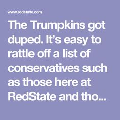 The Trumpkins got duped. It's easy to rattle off a list of conservatives such as those here at RedState and those at National Review and elsewhere who warned time and time again that Donald Trump was a fraud. I've come back to Trump's lack of an ideological core several times because it requires repeating. Trump lacks convictions because he has no convictions. He's a lifetime Democrat who decided to pretend to be a Republican when it became politically expedient to do so.