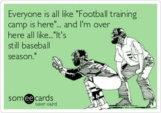Everyone is all like 'Football training camp is here'... and I'm over here all like...'It's still baseball season.'