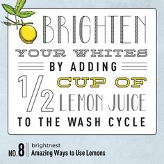 Power to the Lemon: 10 Amazing Household Uses. #8 Brighten your whites by adding 1/2 cup of lemon juice to the wash cycle.