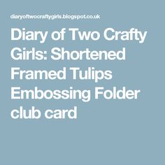 Diary of Two Crafty Girls: Shortened Framed Tulips Embossing Folder club card