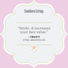 """""""Smile - it increases your face value."""" Truvy (Steel Magnolias) The link is full of great quotes from this great movie."""