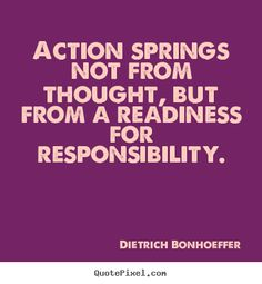 Action springs not from thought but from a readiness for responsibility. Dietrich Bonhoeffer