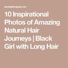 10 Inspirational Photos of Amazing Natural Hair Journeys | Black Girl with Long Hair