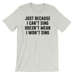 Just Because I Can't Sing T-Shirts - Available in t-shirts, hoodies and sweatshirts! - Thug Life Styles