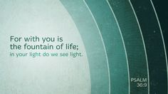 For with you is the fountain of life; in your light do we see light. —Psalm 36:9