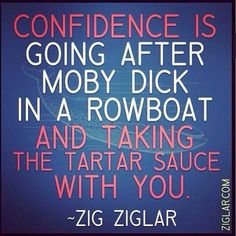 Confidence is going after Moby Dick in a rowboat and taking the tartar sauce with you - Zig Ziglar