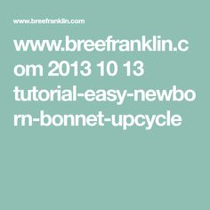www.breefranklin.com 2013 10 13 tutorial-easy-newborn-bonnet-upcycle