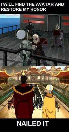 Zuko and his honor. The entire series he believed that he would find the avatar and restore his honor and in the end he did