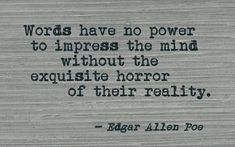 Words have no power to impress the mind without the exquisite horror of their reality. Edgar Allan Poe Quote ~ The Narrative of Arthur Gordon Pym Edgar Allan Poe, Edgar Allen Poe Quotes, Poetry Edgar Allen Poe, Edgar Allen Poe Tattoo, Poem Quotes, Writing Quotes, Lyric Quotes, Words Quotes, Best Quotes