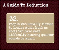 32: People who usually listens to louder music (such as rock) can have more difficulty hearing quieter sounds or music.