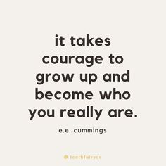 """""""it takes courage to grow up and become who you really are."""" - e.e. cummings 