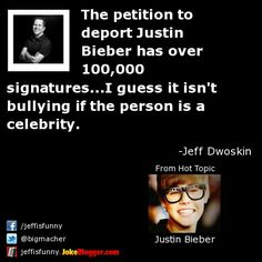 The petition to deport Justin Bieber has over 100,000 signatures...I guess it isn't bullying if the person is a celebrity. -  by Jeff Dwoskin