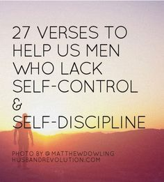 27 Verses To Help Us Men Who Lack Self-Control And Self-Discipline --- I have always struggled with self-control and discipline. It's one of the hardest things I have tried to learn as a man, as a husband and as a follower of Christ. I'm sure you can relate. I believe as husband we should … Read More Here http://husbandrevolution.com/27-verses-to-help-us-men-who-lack-self-control-and-self-discipline/ #marriage #love
