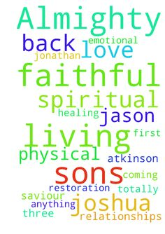 Lord Almighty , the living and faithful - Lord Almighty , the living and faithful God, My Lord Jesus, I PRAY FOR MY SONS Jonathan, Jason and Joshua Atkinson for totally emotional, physical, and spiritual healing More than anything , relationships restoration with our Lord Jesus, My three sons coming back to their first Love JESUS OUR LORD AND SAVIOUR. AMEN Posted at: https://prayerrequest.com/t/LLG #pray #prayer #request #prayerrequest