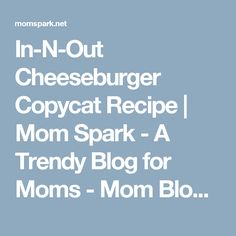 In-N-Out Cheeseburger Copycat Recipe | Mom Spark - A Trendy Blog for Moms - Mom Blogger