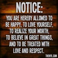 Notice:  you are hereby allowed to be happy, to love yourself, to realize your worth, to believe in great things, and to be treated with love and respect.