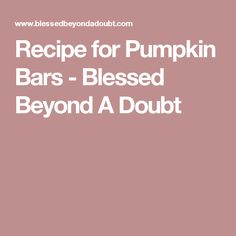 Recipe for Pumpkin Bars - Blessed Beyond A Doubt