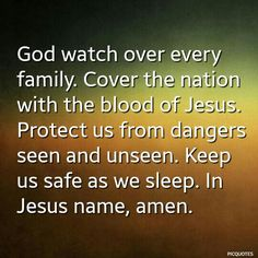 God watch over every family. Cover the nation with the blood of Jesus. Protect us from dangers seen and unseen. Keep us safe as we sleep. In Jesus name, amen.