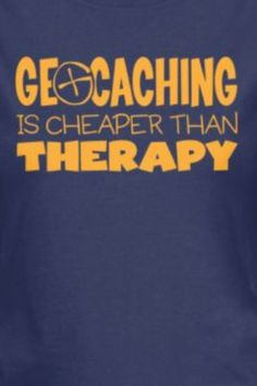 May need therapy DUE TO geocaching! Geocaching, Great Hobbies, Go Outside, Cool Tees, Therapy, Inspirational Quotes, Humor, Funny, Junk Journal