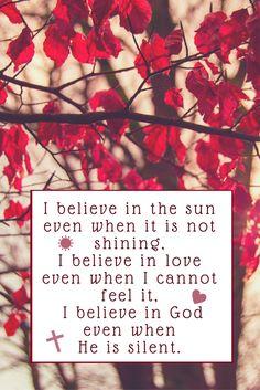 I believe in the sun even when it is not shining, I believe in love even when I cannot feel it, I believe in God even when He is silent.