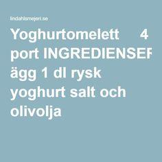 Yoghurtomelett     4 port INGREDIENSER 4-5 ägg 1 dl rysk yoghurt salt och olivolja