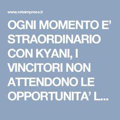 OGNI MOMENTO E' STRAORDINARIO CON KYANI,  I VINCITORI NON ATTENDONO LE OPPORTUNITA' LE PRENDONO !!!   -  http://www.reteimprese.it/arpaiabenessere   - http://auettabenessere.blogspot.it/    -   http://aulettaarpaiabenessere.blogspot.it/   -  http://aulettabenessere.kyani.net