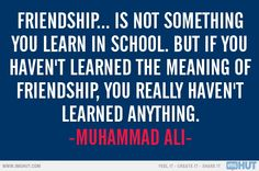 """Friendship is not something you learn in school."" ~ Muhammad Ali"