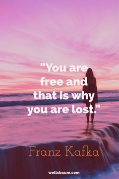 """You are free and that is why you are lost."" – Franz Kafka"