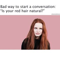 Never ask a redhead if his/her hair is natural.