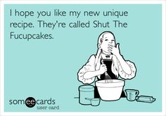 I hope you like my new unique recipe. They're called Shut The Fucupcakes.