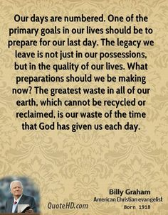 Billy Graham Quotes - Our days are numbered. One of the primary goals in our lives should be to prepare for our last day. Billy Graham Family, Billy Graham Quotes, Rev Billy Graham, Bible Verses Quotes, Faith Quotes, True Quotes, Best Quotes, Godly Quotes, Bible Scriptures