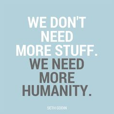 not more stuff. more humanity.