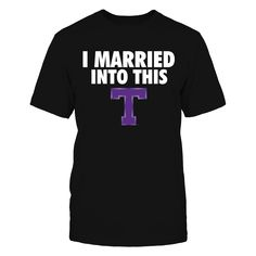 I Married Into This Tarleton State Texans T Shirt - Officially Licensed Tarleton State University Apparel - Check out men's and women's Tarleton State clothing including t shirts, hoodies, tanks, and other accessories like cell phone cases and coffee mugs. They make great gifts for Tarleton Texans football, basketball, baseball and other athletics sports fans.